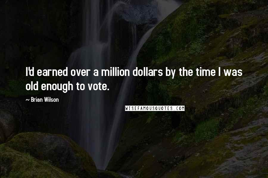Brian Wilson quotes: I'd earned over a million dollars by the time I was old enough to vote.