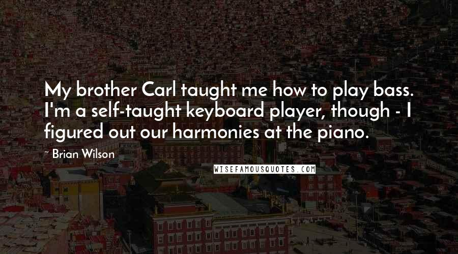 Brian Wilson quotes: My brother Carl taught me how to play bass. I'm a self-taught keyboard player, though - I figured out our harmonies at the piano.