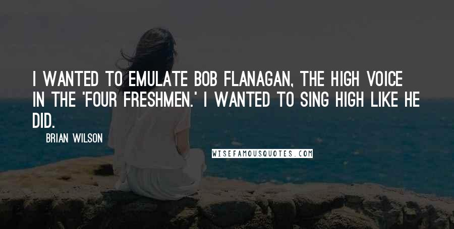 Brian Wilson quotes: I wanted to emulate Bob Flanagan, the high voice in the 'Four Freshmen.' I wanted to sing high like he did.
