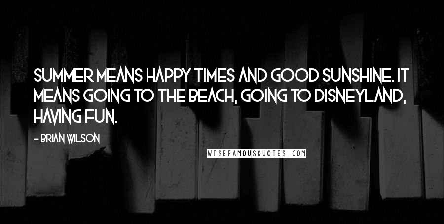 Brian Wilson quotes: Summer means happy times and good sunshine. It means going to the beach, going to Disneyland, having fun.