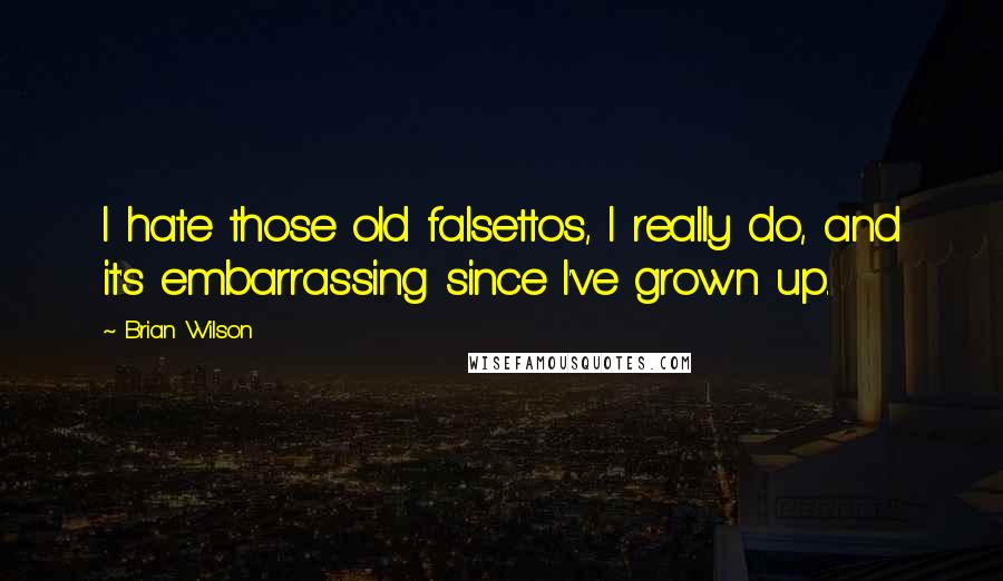 Brian Wilson quotes: I hate those old falsettos, I really do, and it's embarrassing since I've grown up.