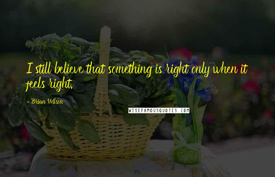 Brian Wilson quotes: I still believe that something is right only when it feels right.