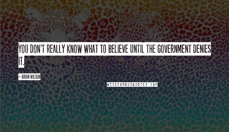 Brian Wilson quotes: You don't really know what to believe until the Government denies it.