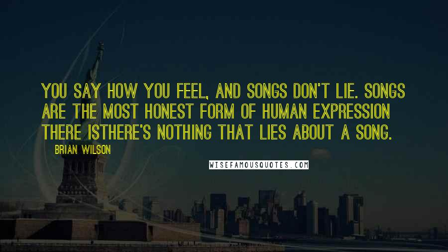 Brian Wilson quotes: You say how you feel, and songs don't lie. Songs are the most honest form of human expression there isthere's nothing that lies about a song.