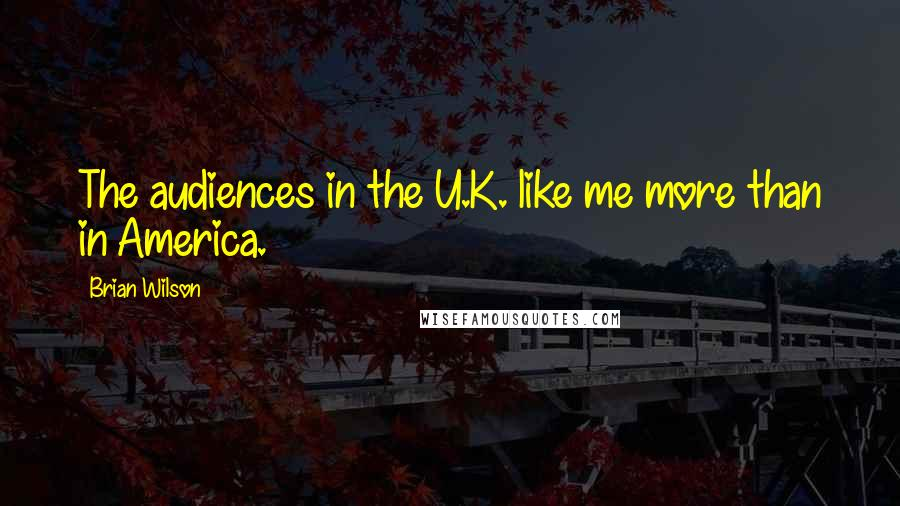 Brian Wilson quotes: The audiences in the U.K. like me more than in America.