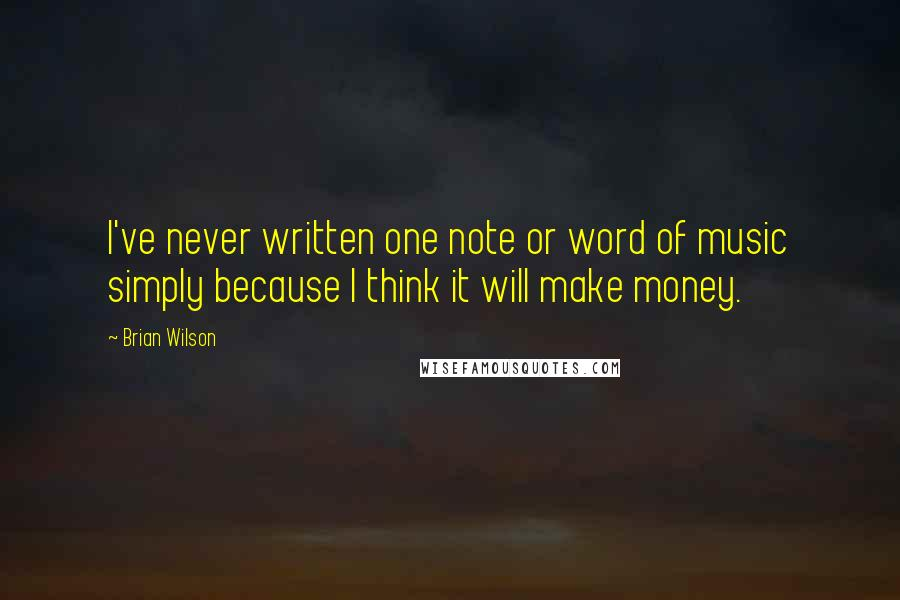 Brian Wilson quotes: I've never written one note or word of music simply because I think it will make money.