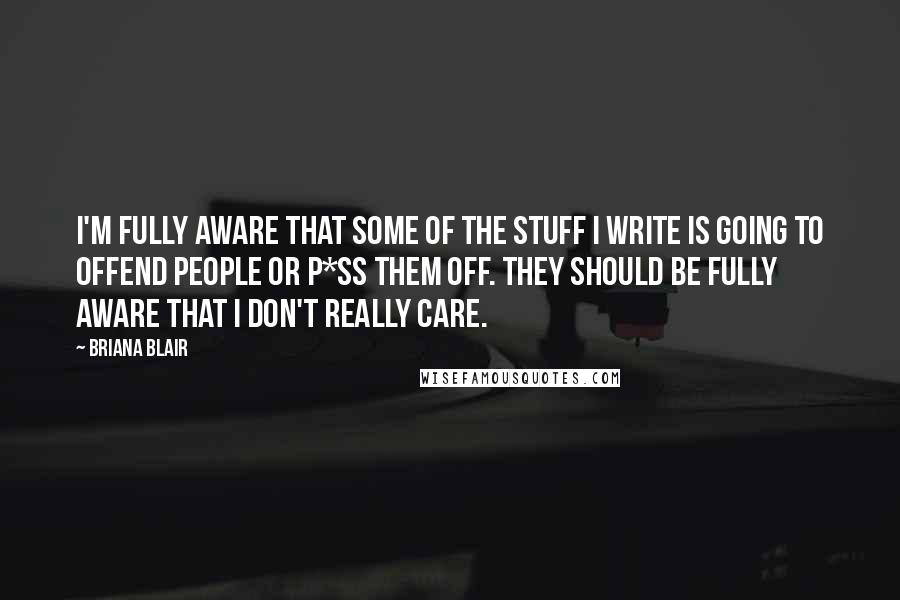 Briana Blair quotes: I'm fully aware that some of the stuff I write is going to offend people or p*ss them off. They should be fully aware that I don't really care.