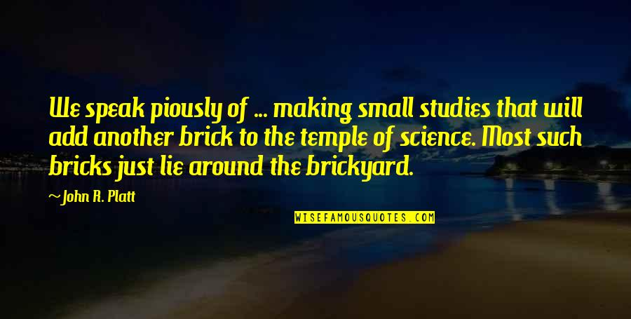 Brickyard Quotes By John R. Platt: We speak piously of ... making small studies