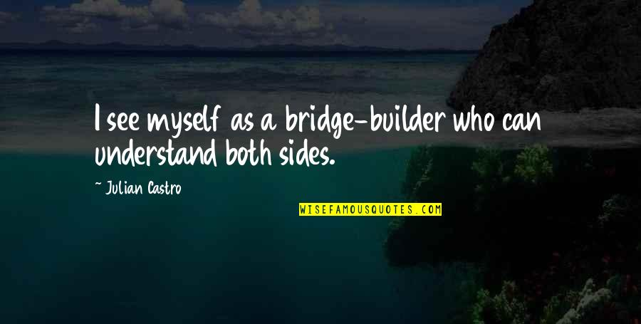 Bridge Builder Quotes By Julian Castro: I see myself as a bridge-builder who can