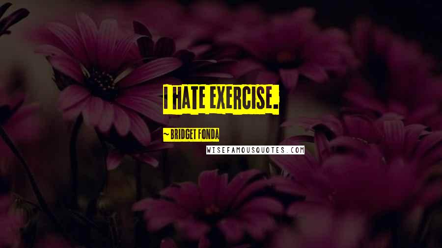 Bridget Fonda quotes: I hate exercise.