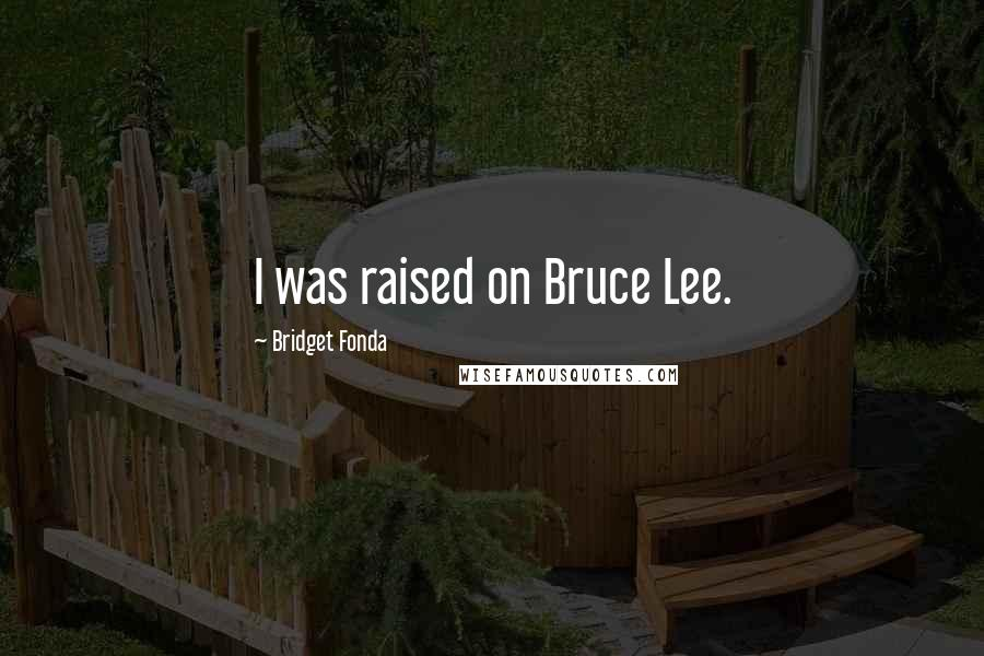 Bridget Fonda quotes: I was raised on Bruce Lee.