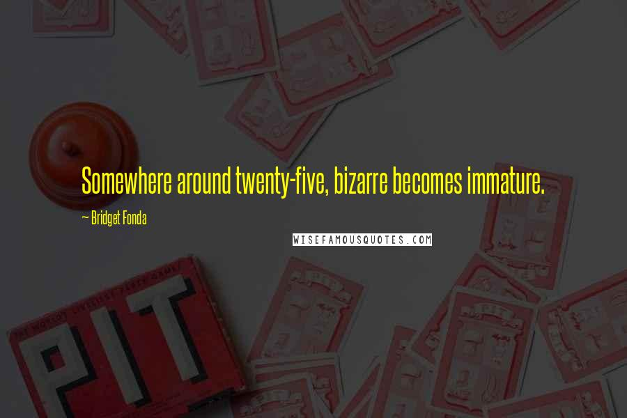 Bridget Fonda quotes: Somewhere around twenty-five, bizarre becomes immature.