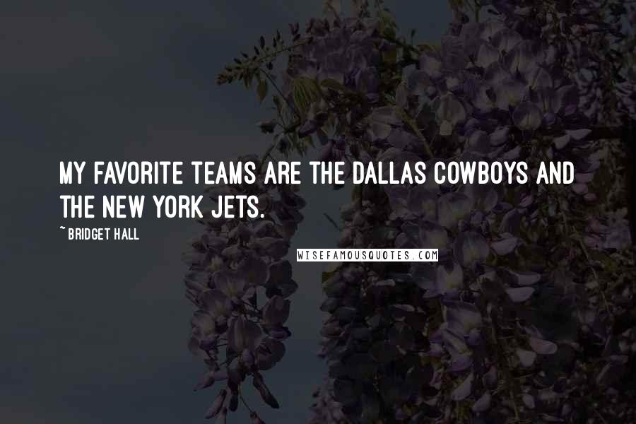 Bridget Hall quotes: My favorite teams are the Dallas Cowboys and the New York Jets.