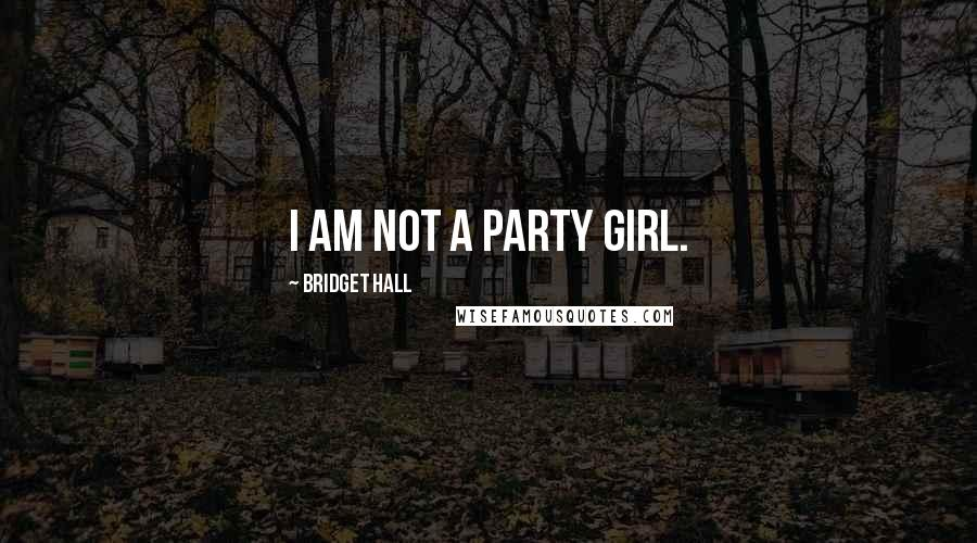 Bridget Hall quotes: I am not a party girl.