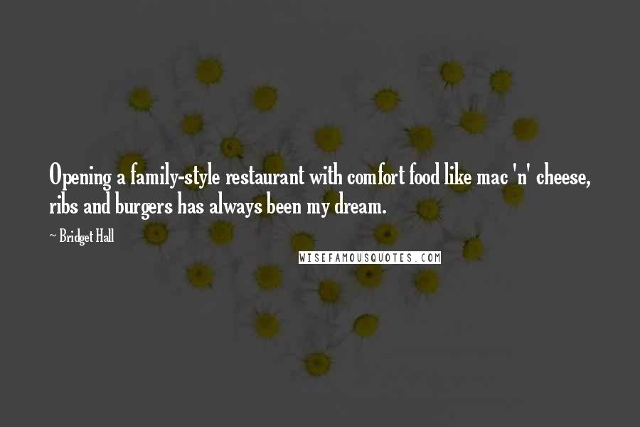 Bridget Hall quotes: Opening a family-style restaurant with comfort food like mac 'n' cheese, ribs and burgers has always been my dream.