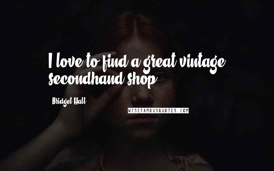 Bridget Hall quotes: I love to find a great vintage secondhand shop.
