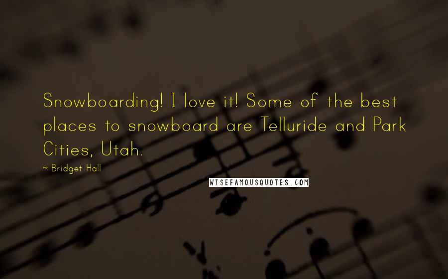 Bridget Hall quotes: Snowboarding! I love it! Some of the best places to snowboard are Telluride and Park Cities, Utah.