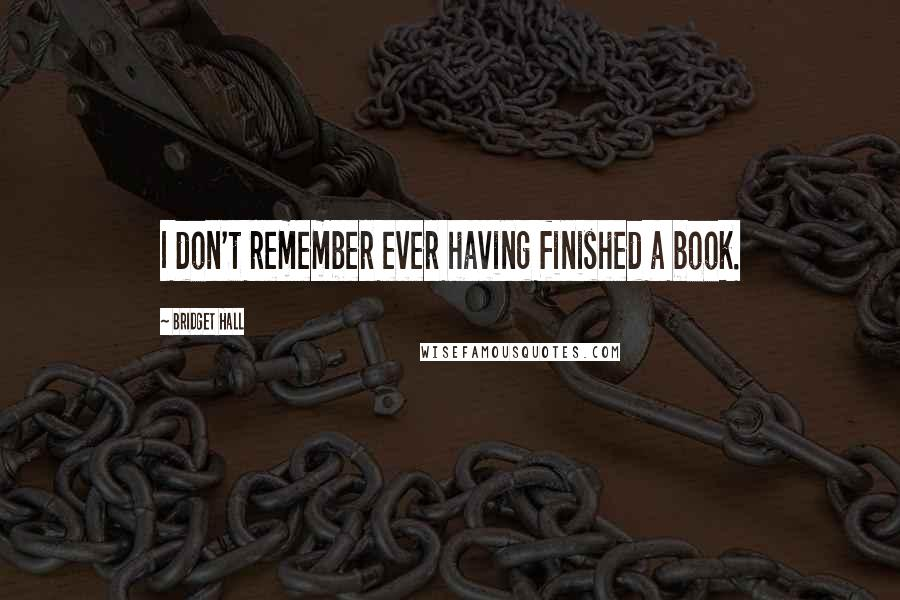 Bridget Hall quotes: I don't remember ever having finished a book.
