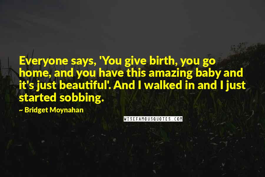 Bridget Moynahan quotes: Everyone says, 'You give birth, you go home, and you have this amazing baby and it's just beautiful'. And I walked in and I just started sobbing.