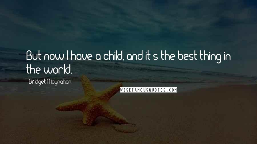 Bridget Moynahan quotes: But now I have a child, and it's the best thing in the world.