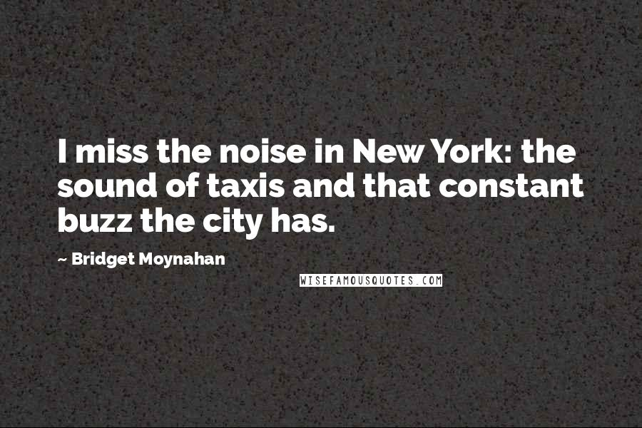 Bridget Moynahan quotes: I miss the noise in New York: the sound of taxis and that constant buzz the city has.