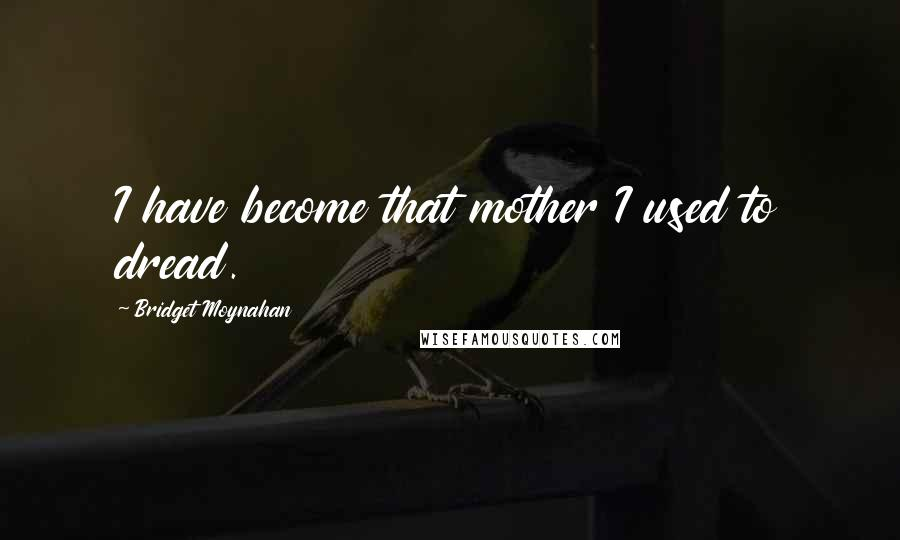 Bridget Moynahan quotes: I have become that mother I used to dread.