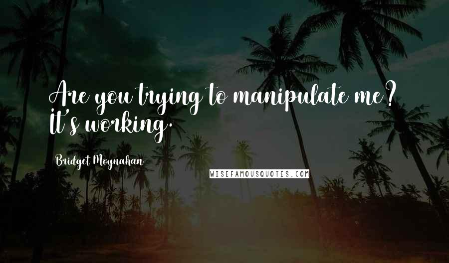 Bridget Moynahan quotes: Are you trying to manipulate me? It's working.