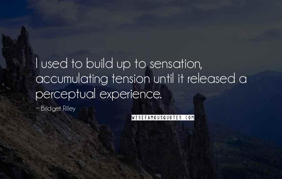 Bridget Riley quotes: I used to build up to sensation, accumulating tension until it released a perceptual experience.