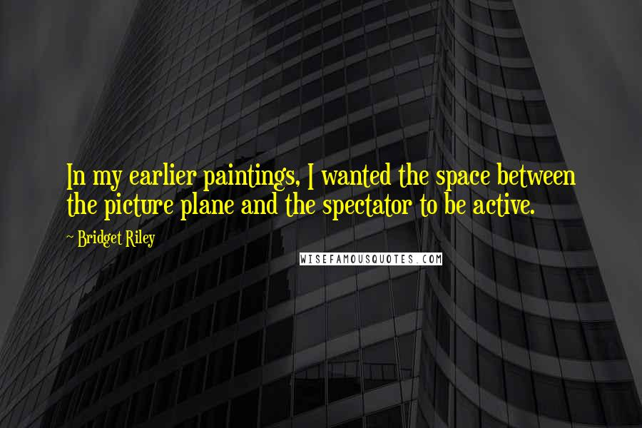 Bridget Riley quotes: In my earlier paintings, I wanted the space between the picture plane and the spectator to be active.