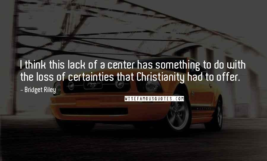 Bridget Riley quotes: I think this lack of a center has something to do with the loss of certainties that Christianity had to offer.