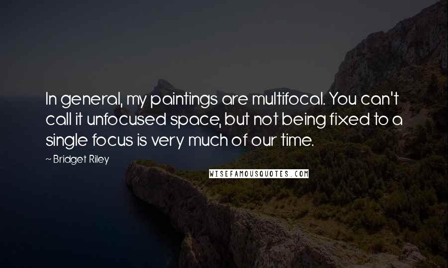 Bridget Riley quotes: In general, my paintings are multifocal. You can't call it unfocused space, but not being fixed to a single focus is very much of our time.