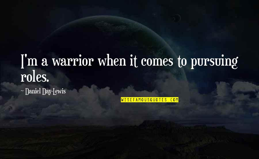 Bridget Willard Quotes By Daniel Day-Lewis: I'm a warrior when it comes to pursuing