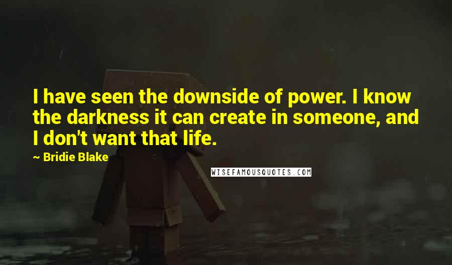 Bridie Blake quotes: I have seen the downside of power. I know the darkness it can create in someone, and I don't want that life.
