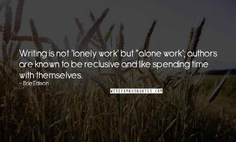 "Brie Edison quotes: Writing is not 'lonely work' but ""alone work'; authors are known to be reclusive and like spending time with themselves."