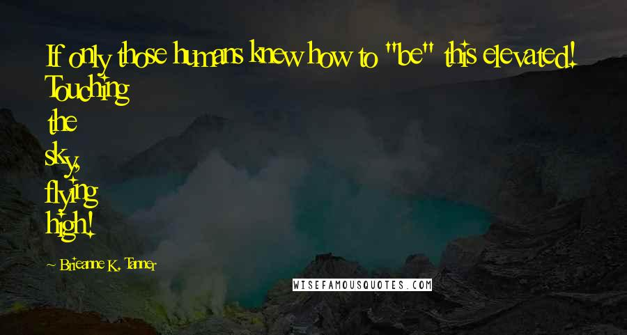 "Brieanne K. Tanner quotes: If only those humans knew how to ""be"" this elevated! Touching the sky, flying high!"