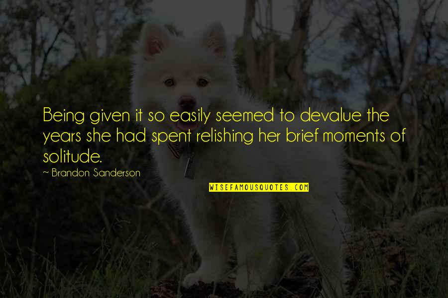 Brief Moments Quotes By Brandon Sanderson: Being given it so easily seemed to devalue