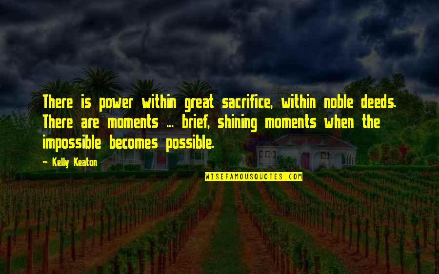 Brief Moments Quotes By Kelly Keaton: There is power within great sacrifice, within noble
