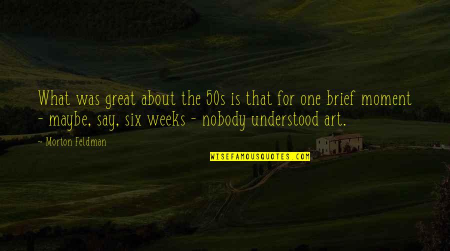 Brief Moments Quotes By Morton Feldman: What was great about the 50s is that