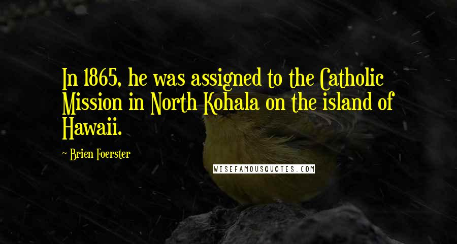 Brien Foerster quotes: In 1865, he was assigned to the Catholic Mission in North Kohala on the island of Hawaii.