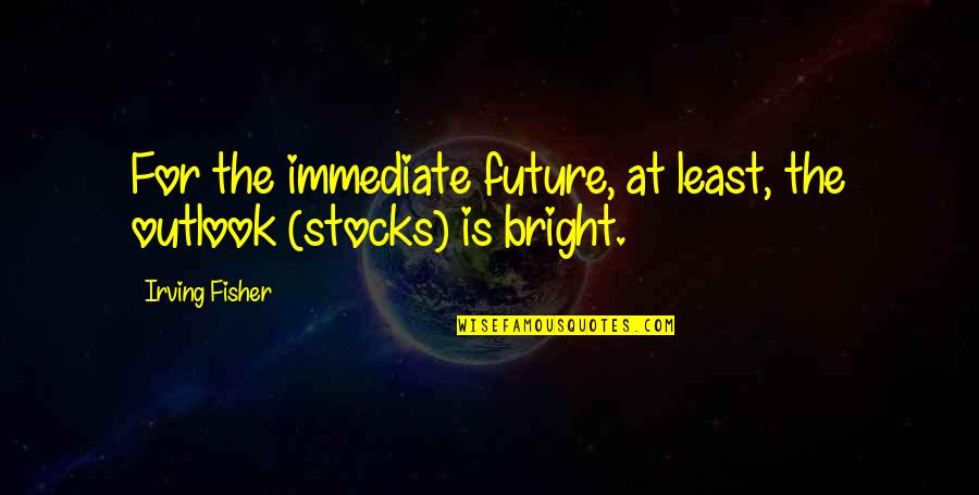 Bright Outlook Quotes By Irving Fisher: For the immediate future, at least, the outlook