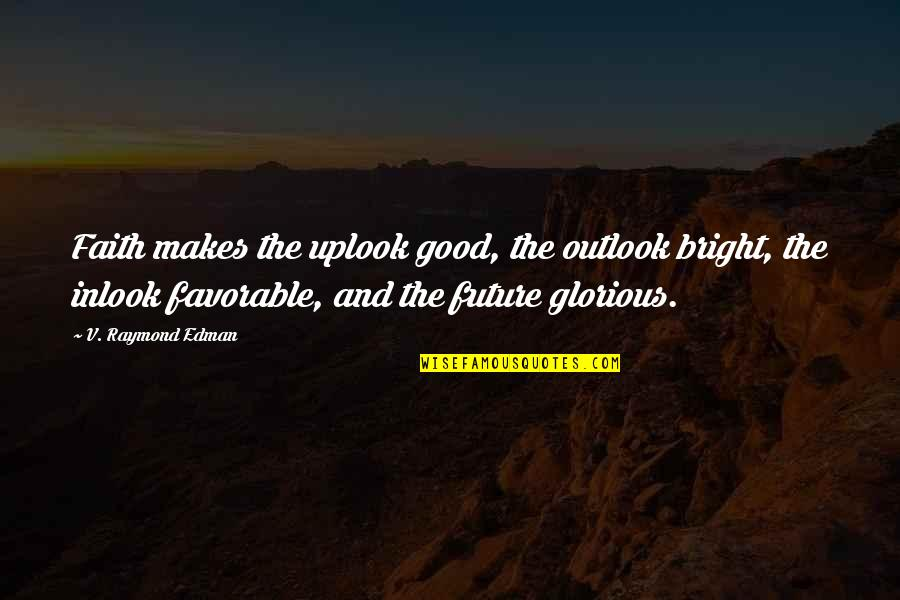 Bright Outlook Quotes By V. Raymond Edman: Faith makes the uplook good, the outlook bright,
