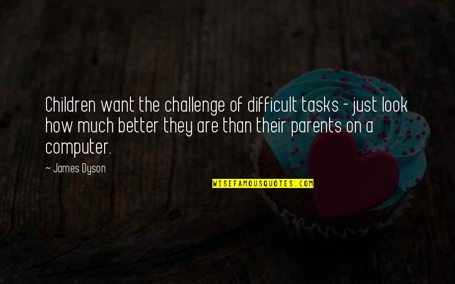 Brightening Life Quotes By James Dyson: Children want the challenge of difficult tasks -