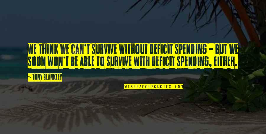 Brightening Life Quotes By Tony Blankley: We think we can't survive without deficit spending