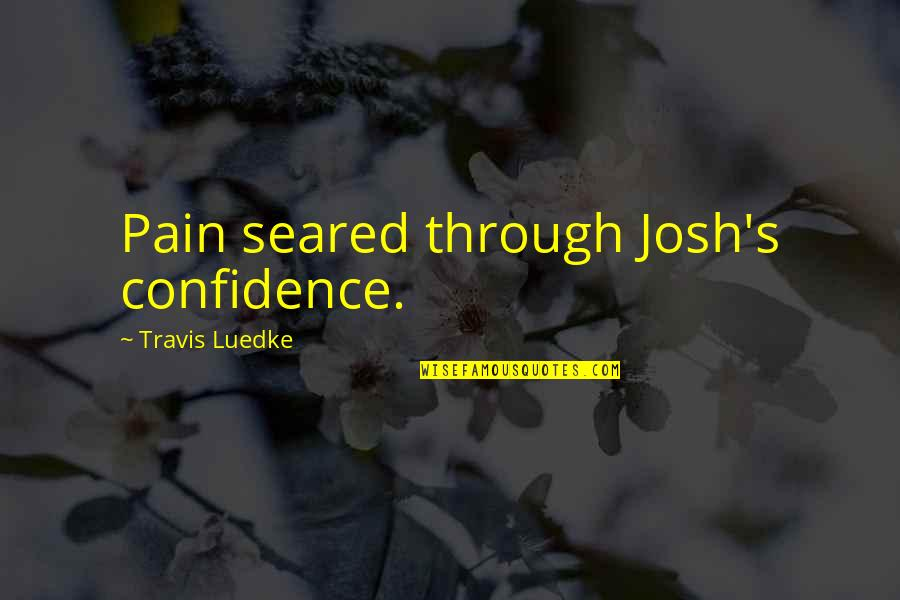 Brightening Life Quotes By Travis Luedke: Pain seared through Josh's confidence.