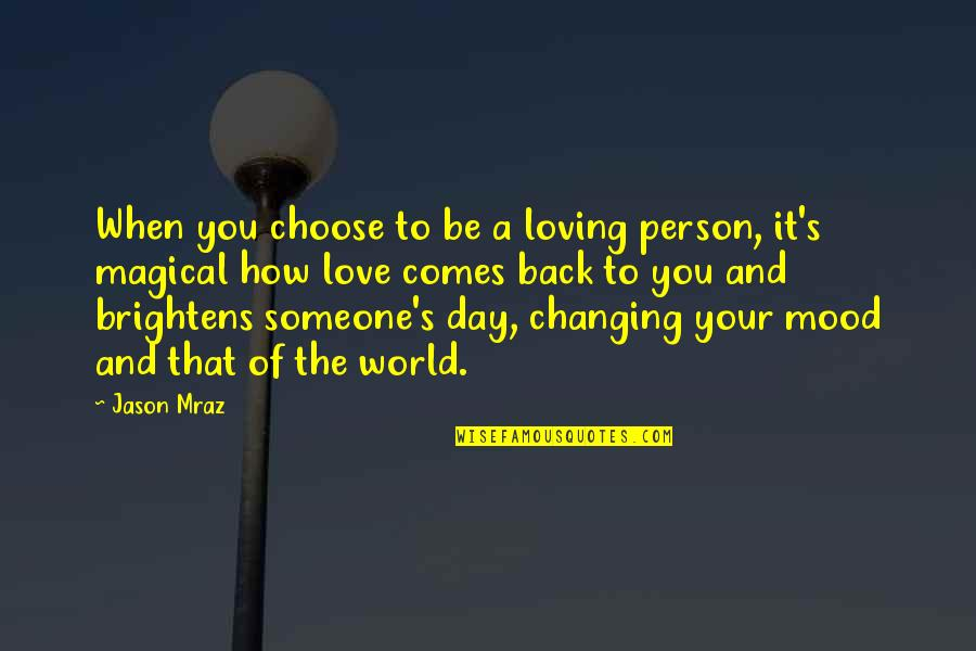Brightens My Day Quotes By Jason Mraz: When you choose to be a loving person,