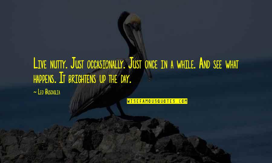 Brightens My Day Quotes By Leo Buscaglia: Live nutty. Just occasionally. Just once in a