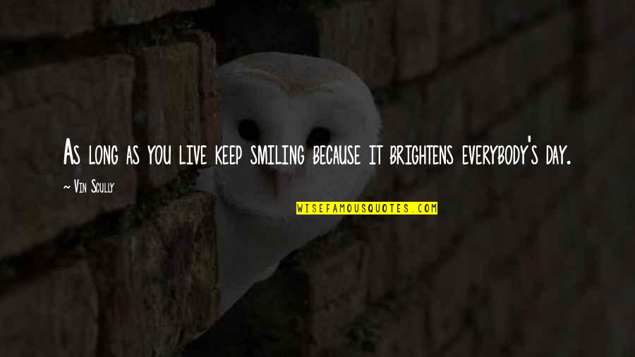 Brightens My Day Quotes By Vin Scully: As long as you live keep smiling because
