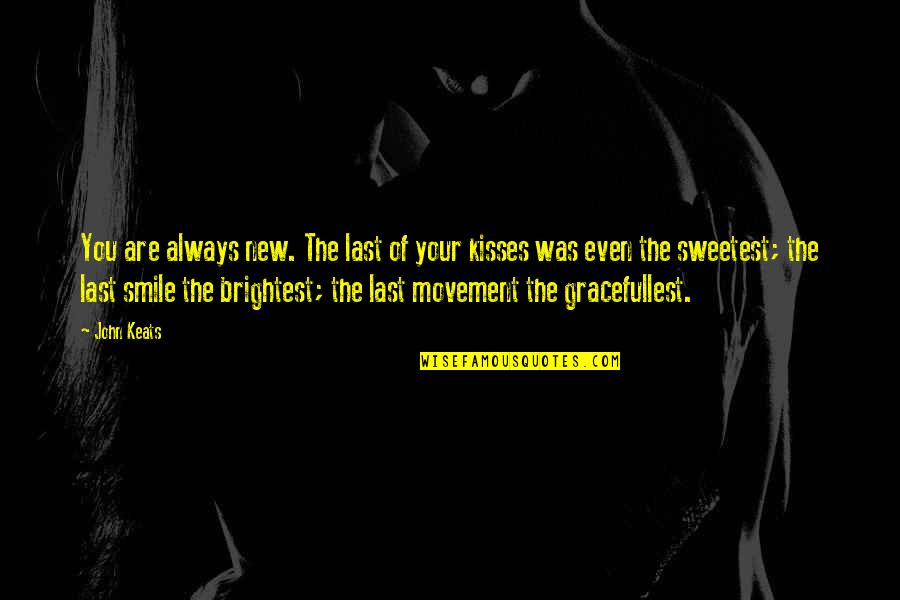 Brightest Smile Quotes By John Keats: You are always new. The last of your