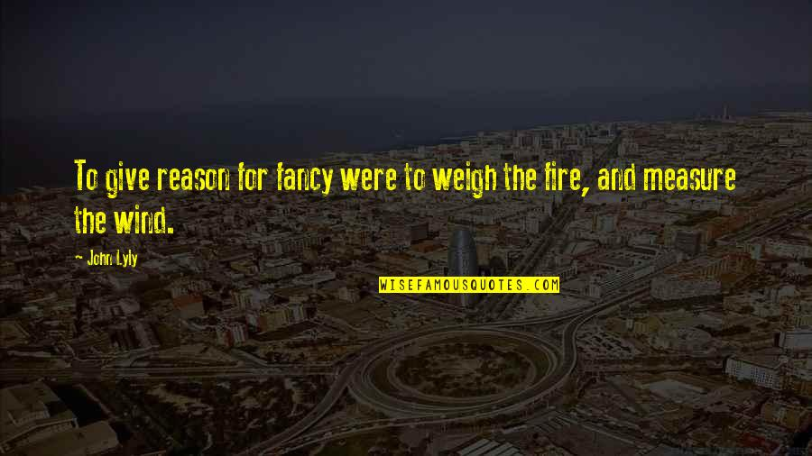 Brightest Smile Quotes By John Lyly: To give reason for fancy were to weigh