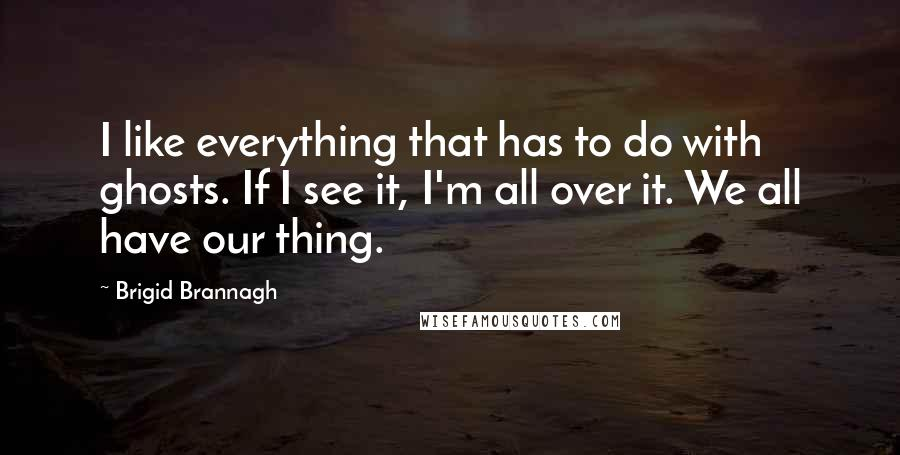 Brigid Brannagh quotes: I like everything that has to do with ghosts. If I see it, I'm all over it. We all have our thing.